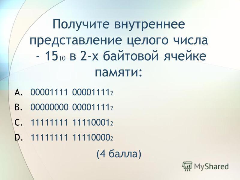 Получите внутреннее представление целого числа - 15 10 в 2-х байтовой ячейке памяти: A.00001111 00001111 2 B.00000000 00001111 2 C.11111111 11110001 2 D.11111111 11110000 2 (4 балла)