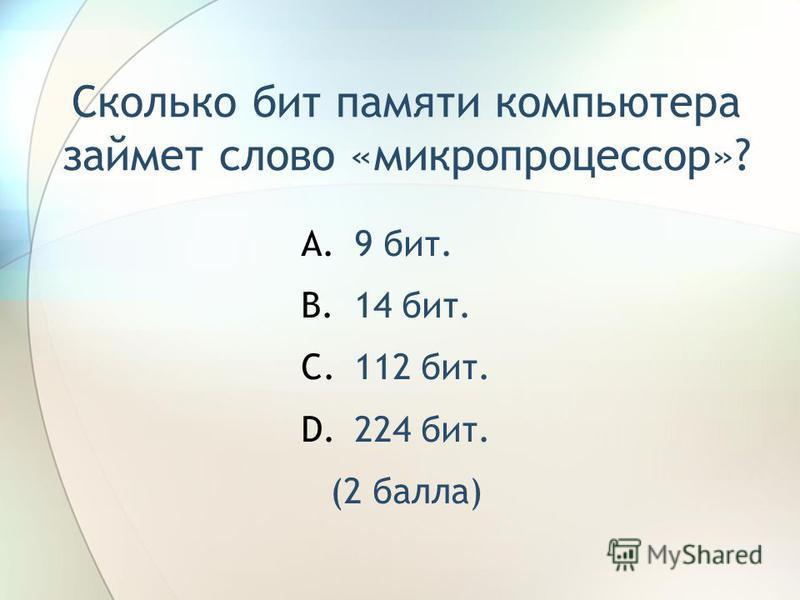Сколько бит памяти компьютера займет слово «микропроцессор»? A.9 бит. B.14 бит. C.112 бит. D.224 бит. (2 балла)