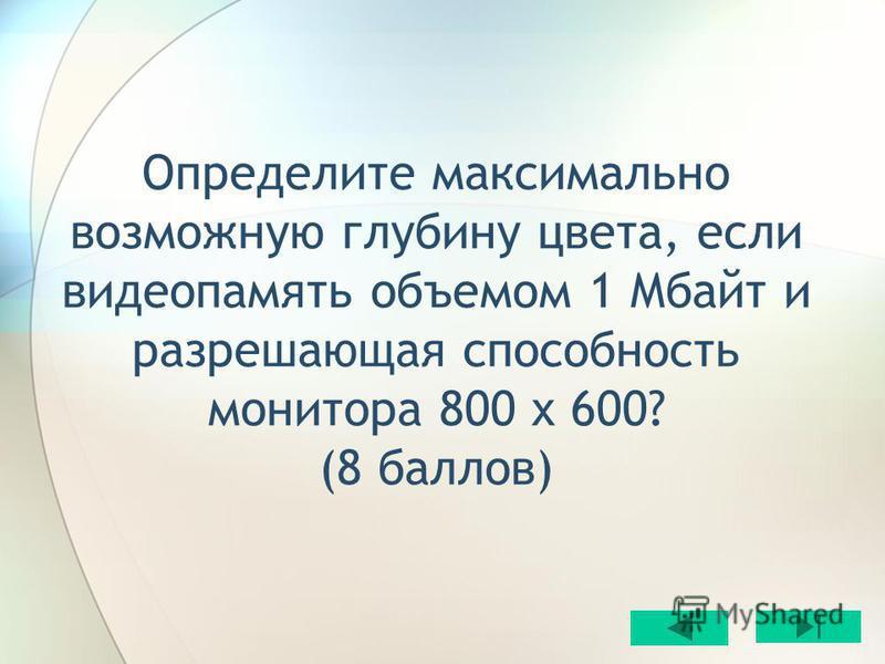 Определите максимально возможную глубину цвета, если видеопамять объемом 1 Мбайт и разрешающая способность монитора 800 х 600? (8 баллов)