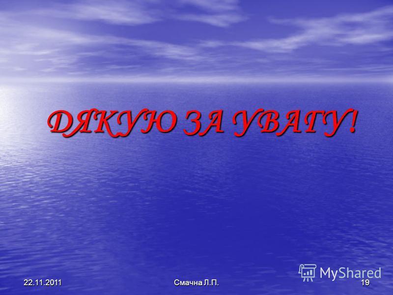 ДЯКУЮ ЗА УВАГУ! 22.11.2011Смачна Л.П.19