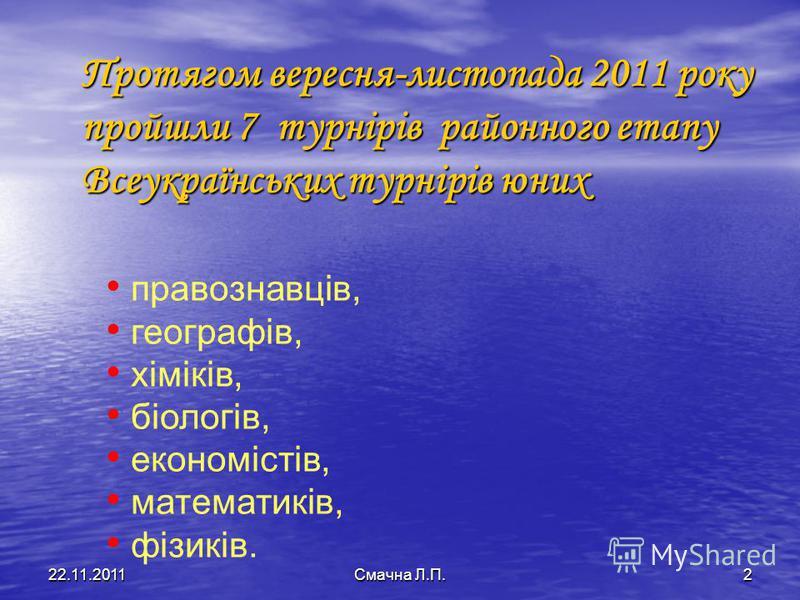 Протягом вересня-листопада 2011 року пройшли 7 турнірів районного етапу Всеукраїнських турнірів юних правознавців, географів, хіміків, біологів, економістів, математиків, фізиків. 22.11.2011Смачна Л.П.2