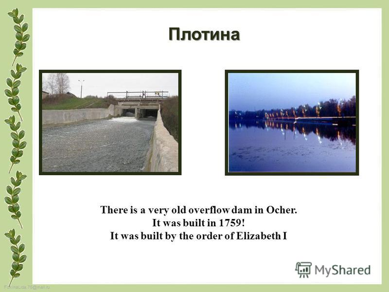 FokinaLida.75@mail.ru There is a very old overflow dam in Ocher. It was built in 1759! It was built by the order of Elizabeth I Плотина