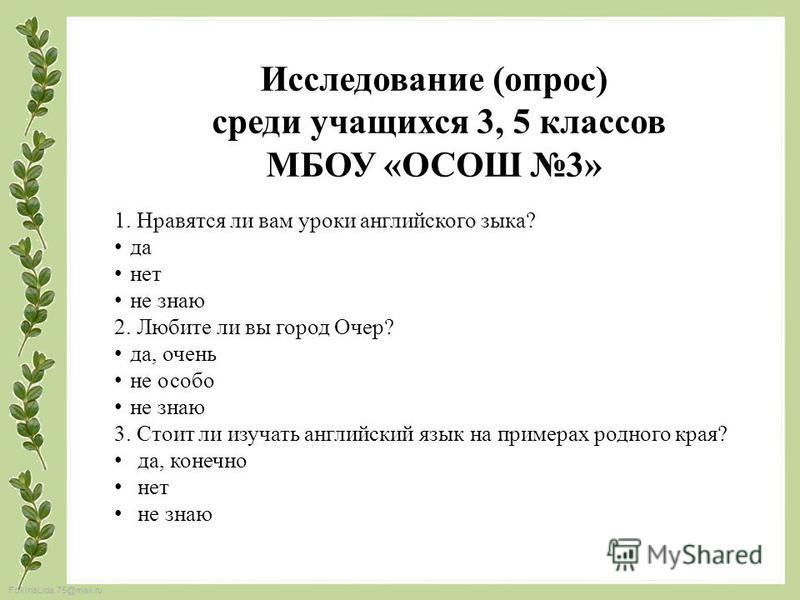 FokinaLida.75@mail.ru Исследование (опрос) среди учащихся 3, 5 классов МБОУ «ОСОШ 3» 1. Нравятся ли вам уроки английского зыка? да нет не знаю 2. Любите ли вы город Очер? да, очень не особо не знаю 3. Стоит ли изучать английский язык на примерах родн
