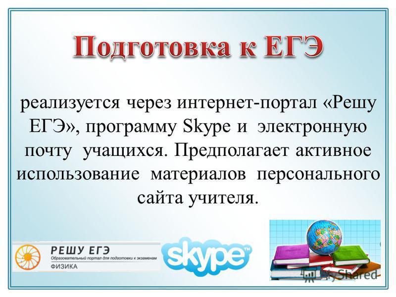 реализуется через интернет-портал «Решу ЕГЭ», программу Skype и электронную почту учащихся. Предполагает активное использование материалов персонального сайта учителя.