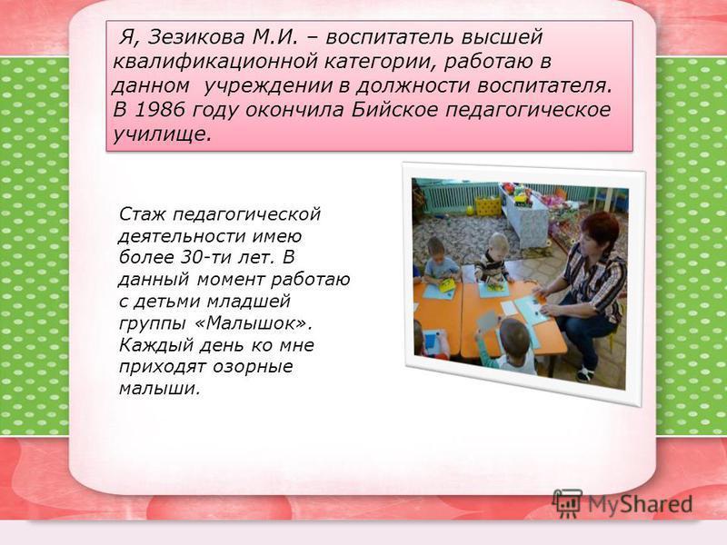 Я, Зезикова М.И. – воспитатель высшей квалификационной категории, работаю в данном учреждении в должности воспитателя. В 1986 году окончила Бийское педагогическое училище. Стаж педагогической деятельности имею более 30-ти лет. В данный момент работаю