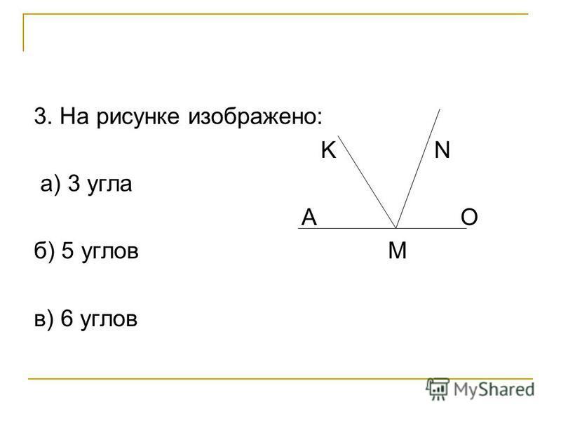 3. На рисунке изображено: K N а) 3 угла A O б) 5 углов M в) 6 углов