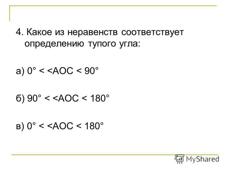 4. Какое из неравенств соответствует определению тупого угла: а) 0° < <AOC < 90° б) 90° < <AOC < 180° в) 0° < <AOC < 180°