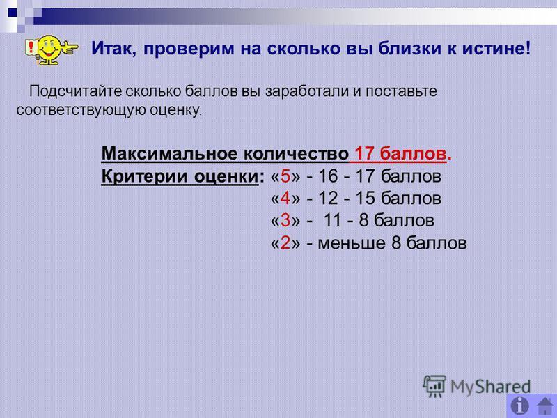 Подсчитайте сколько баллов вы заработали и поставьте соответствующую оценку. Максимальное количество 17 баллов. Критерии оценки: «5» - 16 - 17 баллов «4» - 12 - 15 баллов «3» - 11 - 8 баллов «2» - меньше 8 баллов Итак, проверим на сколько вы близки к
