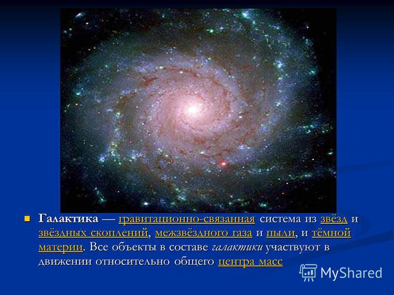 Галактика гравитационно-связанная система из звёзд и звёздных скоплений, межзвёздного газа и пыли, и тёмной материи. Все объекты в составе галактики участвуют в движении относительно общего центра масс Галактика гравитационно-связанная система из звё