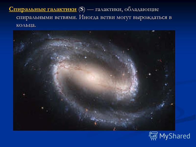 Спиральные галактики Спиральные галактики (S) галактики, обладающие спиральными ветвями. Иногда ветви могут вырождаться в кольца. Спиральные галактики