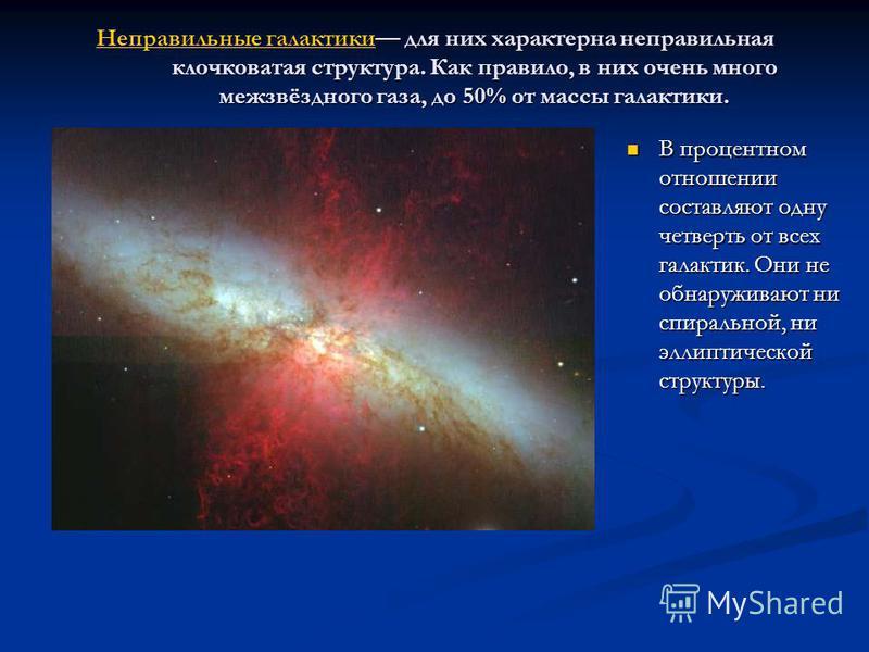 Неправильные галактики Неправильные галактики для них характерна неправильная клочковатая структура. Как правило, в них очень много межзвёздного газа, до 50% от массы галактики. Неправильные галактики В процентном отношении составляют одну четверть о