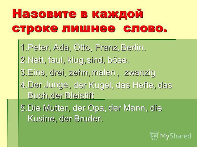 Назовите в каждой строке лишнее слово. 1.Peter, Ada, Otto, Franz, 2.Nett, faul, klug,, böse. 3.Eins, drei, zehn,, zwanzig 4., der Kugel, das Hefte, das Buch,der Bleistift 5. Die Mutter, der Opa,, die Kusine, der Bruder. Berlin. sind malen Der Junge d