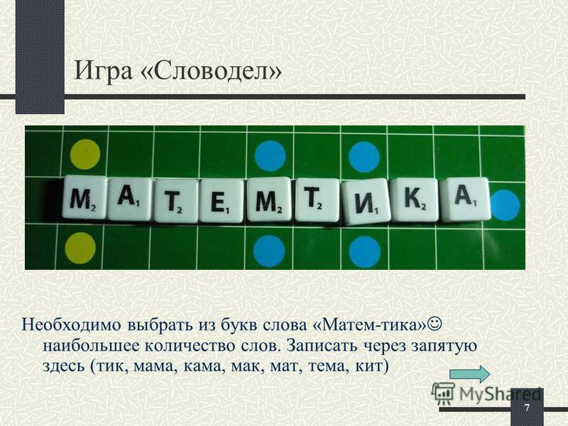 7 Игра «Словодел» Необходимо выбрать из букв слова «Матем-тика» наибольшее количество слов. Записать через запятую здесь (тик, мама, кама, мак, мат, тема, кит)