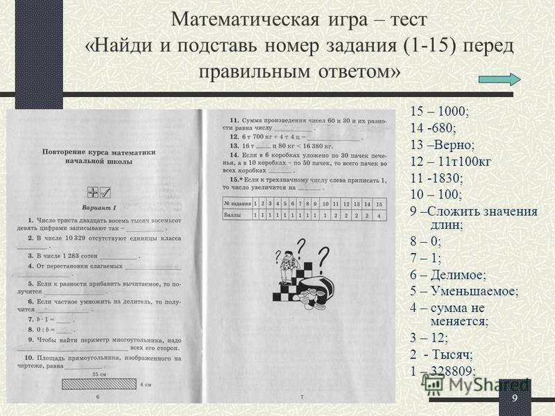 9 Математическая игра – тест «Найди и подставь номер задания (1-15) перед правильным ответом» 15 – 1000; 14 -680; 13 –Верно; 12 – 11 т 100 кг 11 -1830; 10 – 100; 9 –Сложить значения длин; 8 – 0; 7 – 1; 6 – Делимое; 5 – Уменьшаемое; 4 – сумма не меняе