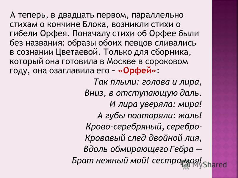 А теперь, в двадцать первом, параллельно стихам о кончине Блока, возникли стихи о гибели Орфея. Поначалу стихи об Орфее были без названия: образы обоих певцов сливались в сознании Цветаевой. Только для сборника, который она готовила в Москве в сороко