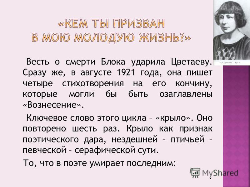Весть о смерти Блока ударила Цветаеву. Сразу же, в августе 1921 года, она пишет четыре стихотворения на его кончину, которые могли бы быть озаглавлены «Вознесение». Ключевое слово этого цикла – «крыло». Оно повторено шесть раз. Крыло как признак поэт