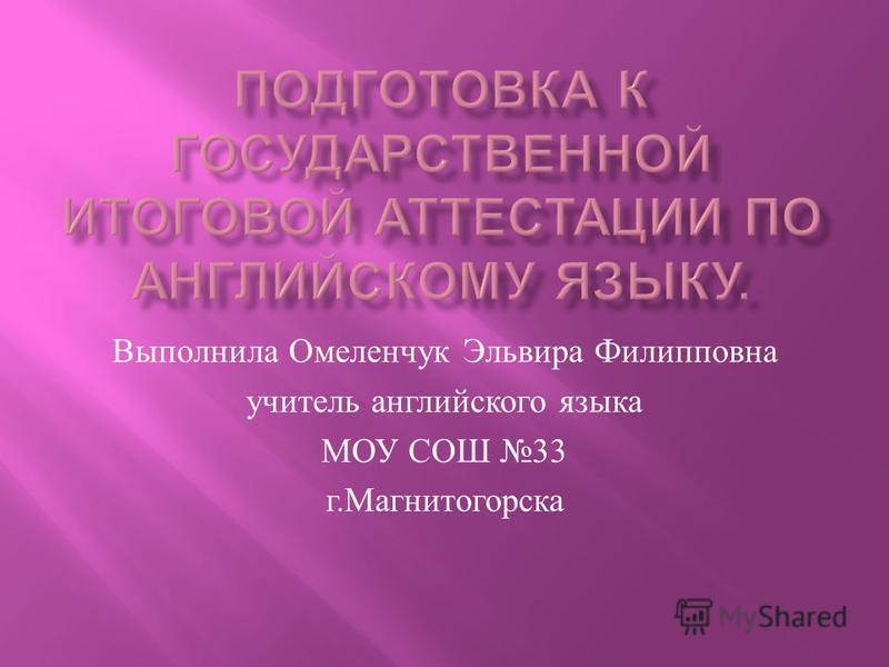 Выполнила Омеленчук Эльвира Филипповна учитель английского языка МОУ СОШ 33 г. Магнитогорска