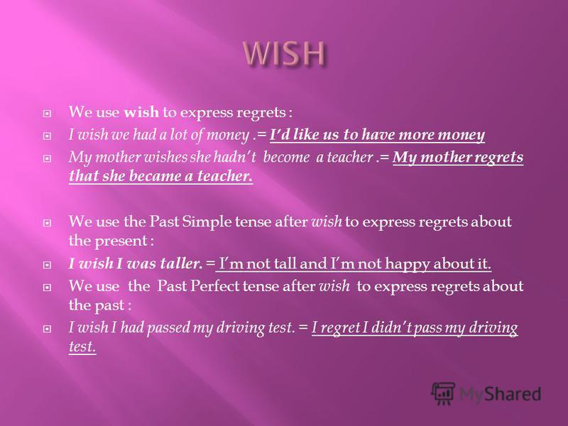 We use wish to express regrets : I wish we had a lot of money.= Id like us to have more money My mother wishes she hadnt become a teacher.= My mother regrets that she became a teacher. We use the Past Simple tense after wish to express regrets about