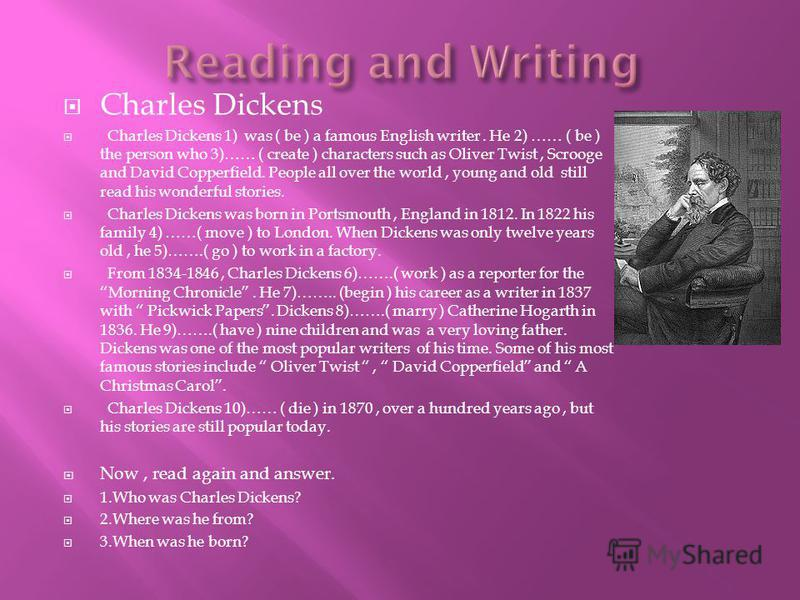 Charles Dickens Charles Dickens 1) was ( be ) a famous English writer. He 2) …… ( be ) the person who 3)…… ( create ) characters such as Oliver Twist, Scrooge and David Copperfield. People all over the world, young and old still read his wonderful st