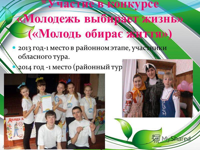 *Участие в конкурсе «Молодежь выбирает жизнь» («Молодь обирає життя») 2013 год-1 место в районном этапе, участники областного тура. 2014 год -1 место (районный тур).