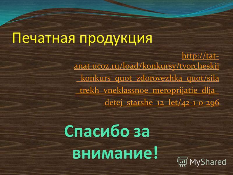 Печатная продукция http://tat- anat.ucoz.ru/load/konkursy/tvorcheskij _konkurs_quot_zdorovezhka_quot/sila _trekh_vneklassnoe_meroprijatie_dlja_ detej_starshe_12_let/42-1-0-296