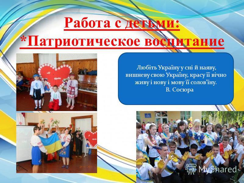 Работа с детьми: *Патриотическое воспитание Любіть Україну у сні й наяву, вишневу свою Україну, красу її вічно живу і нова і мову її солов'їну. В. Сосюра