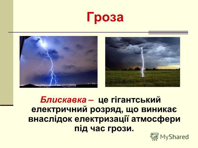 Гроза Блискавка – це гігантський електричний розряд, що виникає внаслідок електризації атмосфери під час грози.