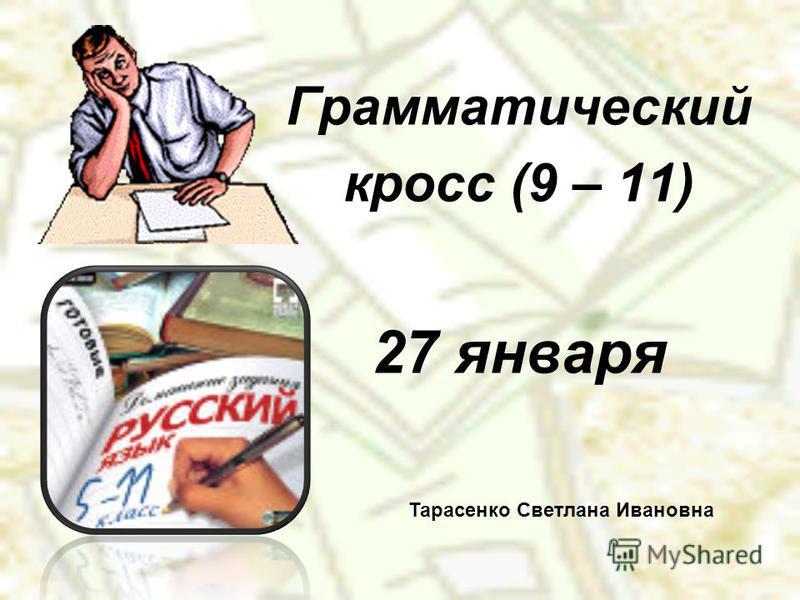 Грамматический кросс (9 – 11) 27 января Тарасенко Светлана Ивановна
