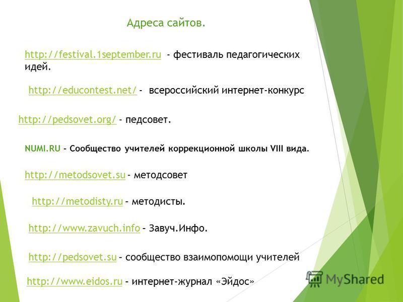Адреса сайтов. http://festival.1september.ruhttp://festival.1september.ru - фестиваль педагогических идей. http://educontest.net/http://educontest.net/ - всероссийский интернет-конкурс http://pedsovet.org/http://pedsovet.org/ - педсовет. NUMI.RU - Со