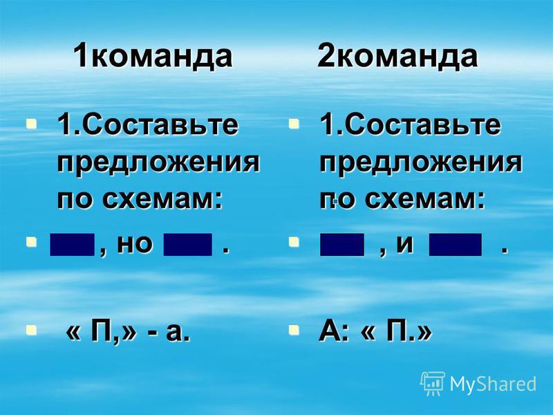 1 команда 2 команда 1. Составьте предложения по схемам: 1. Составьте предложения по схемам:, но., но. « П,» - а. « П,» - а. 1. Составьте предложения по схемам: 1. Составьте предложения по схемам:, и., и. А: « П.» А: « П.»