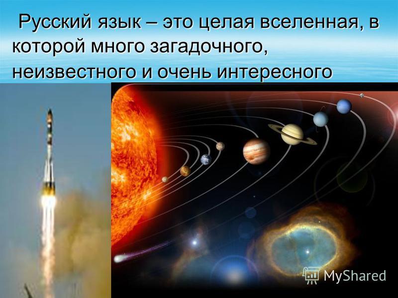 Русский язык – это целая вселенная, в которой много загадочного, неизвестного и очень интересного Русский язык – это целая вселенная, в которой много загадочного, неизвестного и очень интересного