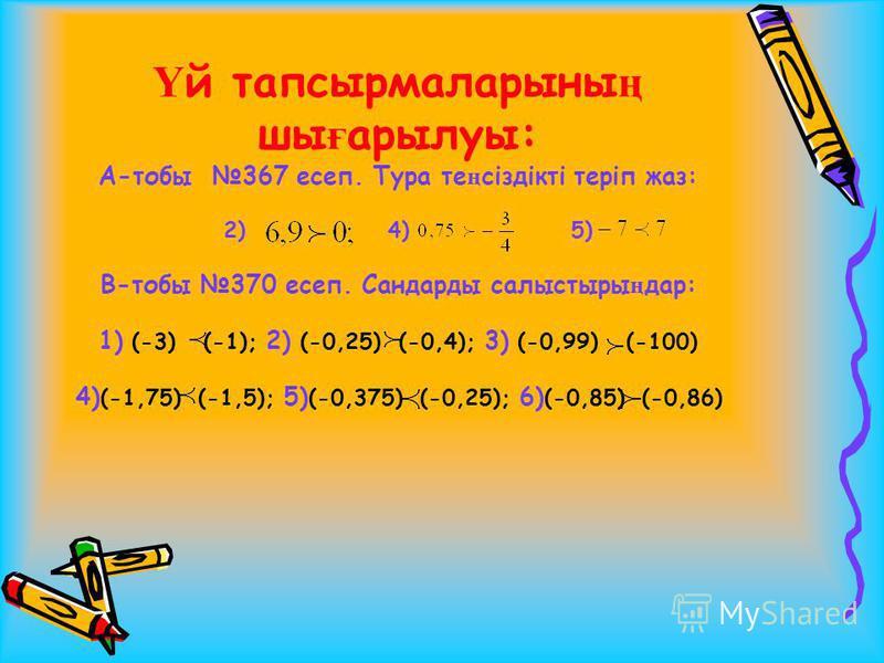 Ү й тапсырмаларыны ң шы ғ арылуы: А-тобы 367 есеп. Тура те ң сіздікті теріп жаз: 2) 4) 5) В-тобы 370 есеп. Сандарды салыстыры ң дар: 1) (-3) (-1); 2) (-0,25) (-0,4); 3) (-0,99) (-100) 4) (-1,75) (-1,5); 5) (-0,375) (-0,25); 6) (-0,85) (-0,86)