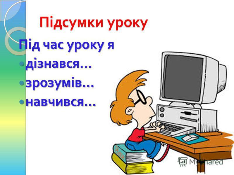 Підсумки уроку Під час уроку я дізнався... дізнався... зрозумів... зрозумів... навчився... навчився...