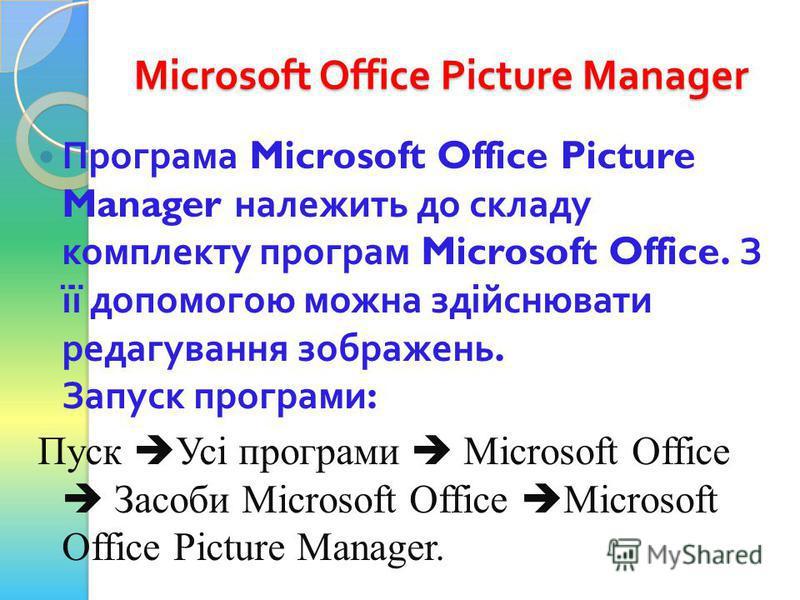 Microsoft Office Picture Manager Програма Microsoft Office Picture Manager належить до складу комплекту програм Microsoft Office. З її допомогою можна здійснювати редагування зображень. Запуск програми : Пуск Усі програми Microsoft Office Засоби Micr