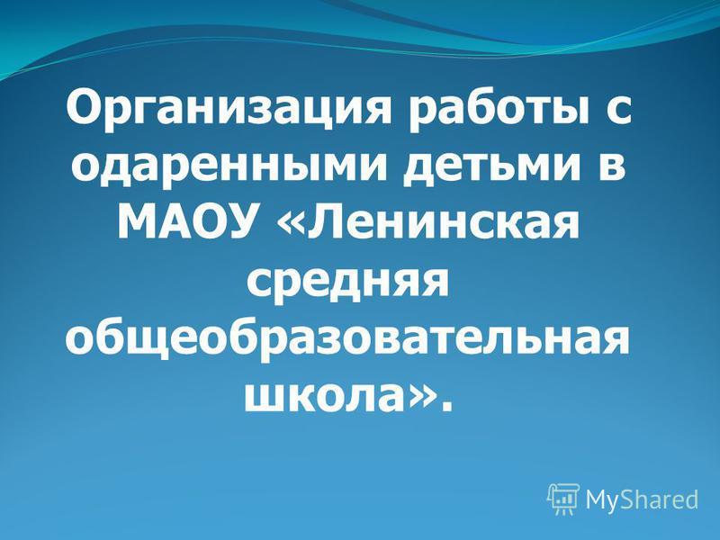 Организация работы с одаренными детьми в МАОУ «Ленинская средняя общеобразовательная школа».