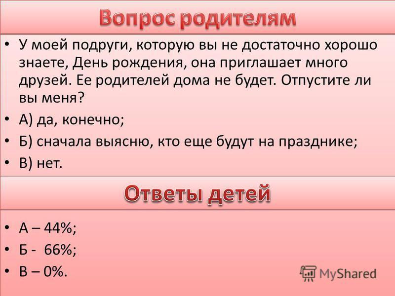 У моей подруги, которую вы не достаточно хорошо знаете, День рождения, она приглашает много друзей. Ее родителей дома не будет. Отпустите ли вы меня? А) да, конечно; Б) сначала выясню, кто еще будут на празднике; В) нет. А – 44%; Б - 66%; В – 0%. У м