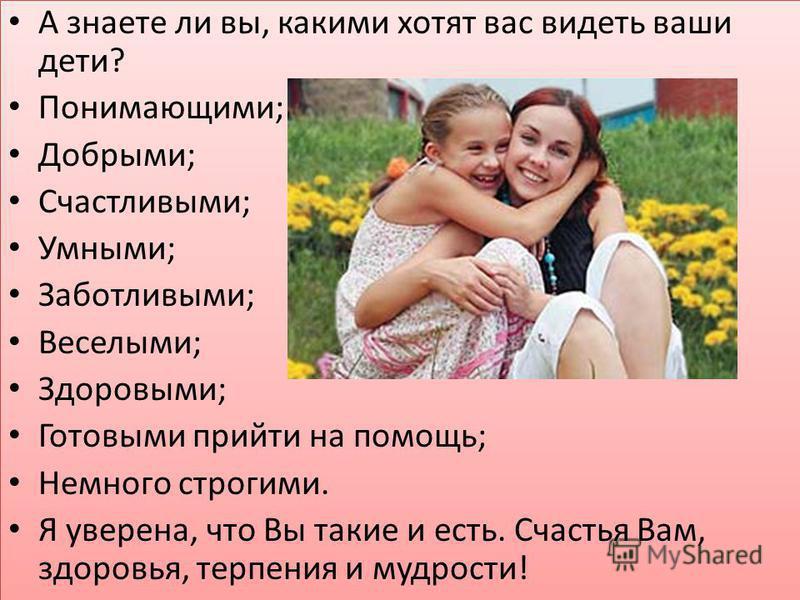 А знаете ли вы, какими хотят вас видеть ваши дети? Понимающими; Добрыми; Счастливыми; Умными; Заботливыми; Веселыми; Здоровыми; Готовыми прийти на помощь; Немного строгими. Я уверена, что Вы такие и есть. Счастья Вам, здоровья, терпения и мудрости! А