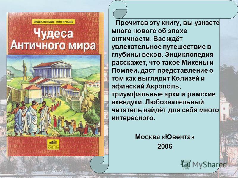 Прочитав эту книгу, вы узнаете много нового об эпохе античности. Вас ждёт увлекательное путешествие в глубины веков. Энциклопедия расскажет, что такое Микены и Помпеи, даст представление о том как выглядит Колизей и афинский Акрополь, триумфальные ар
