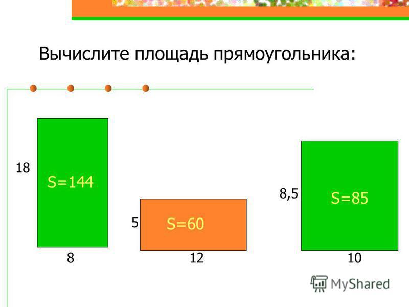Вычислите площадь прямоугольника: 8 18 S=144 12 5 10 8,5 S=60 S=85