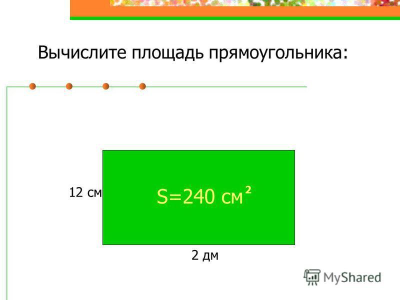 Вычислите площадь прямоугольника: 2 дм 12 см S=240 см 2