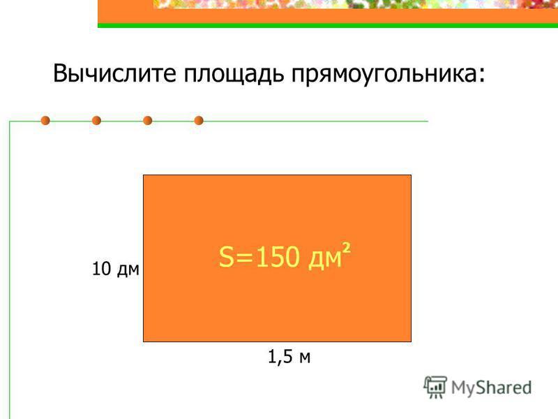 Вычислите площадь прямоугольника: 1,5 м 10 дм S=150 дм 2