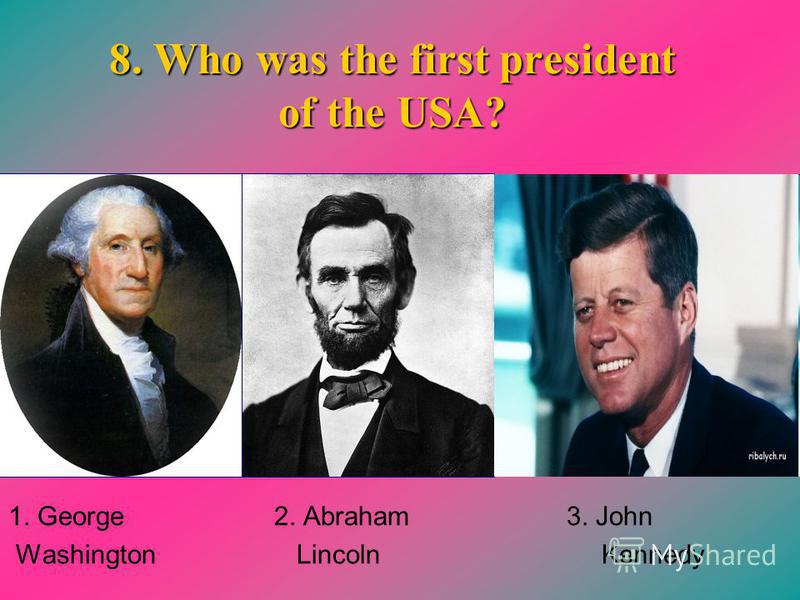 8. Who was the first president of the USA? 1. George 2. Abraham 3. John Washington Lincoln Kennedy