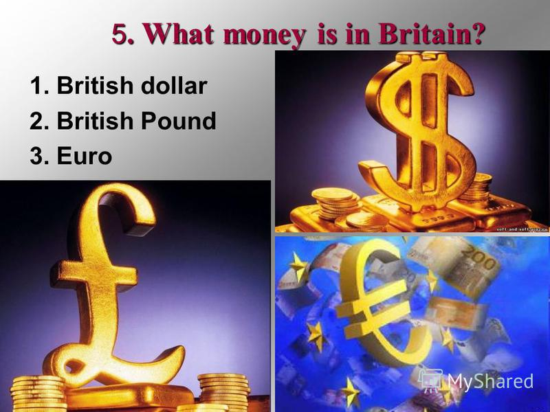 5. What money is in Britain? 1. British dollar 2. British Pound 3. Euro