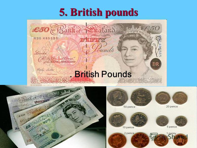 5. British pounds. British Pounds
