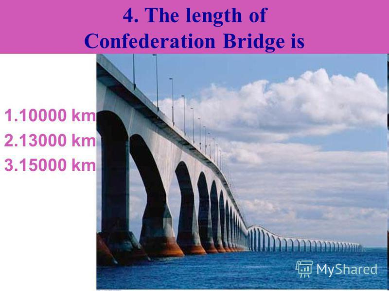 4. The length of Confederation Bridge is 1.10000 km 2.13000 km 3.15000 km