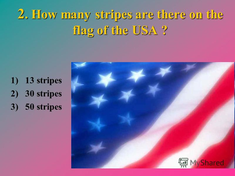2. How many stripes are there on the flag of the USA ? 1) 13 stripes 2) 30 stripes 3) 50 stripes