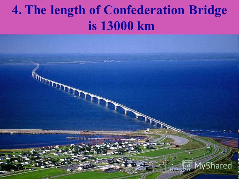 4. The length of Confederation Bridge is 13000 km