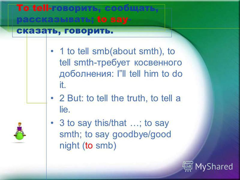To tell-говорить, сообщать, рассказывать; to say- сказать, говорить. 1 to tell smb(about smth), to tell smth-требует косвенного дополнения: Ill tell him to do it. 2 But: to tell the truth, to tell a lie. 3 to say this/that …; to say smth; to say good