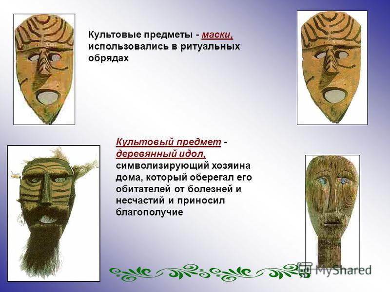 Культовые предметы - маски, использовались в ритуальных обрядах Культовый предмет - деревянный идол, символизирующий хозяина дома, который оберегал его обитателей от болезней и несчастий и приносил благополучие