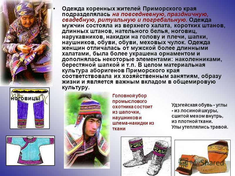Одежда коренных жителей Приморского края подразделялась на повседневную, праздничную, свадебную, ритуальную и погребальную. Одежда мужчин состояла из верхнего халата, коротких штанов, длинных штанов, нательного белья, ноговиц, нарукавников, накидки н